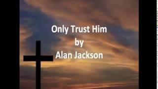 480   Only Trust Him   sung by Alan Jackson