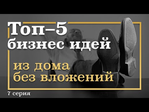 7 серия. ТОП-5 Бизнес Идей ИЗ ДОМА БЕЗ вложений