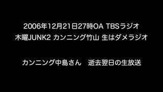 カンニング中島さん逝去「木曜JUNK2カンニング竹山生はダメラジオ」2006年12月21日OA