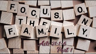 Focus on the Family Pt 1 – Acts 21:1-6