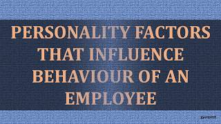 PERSONALITY FACTORS THAT INFLUENCE BEHAVIOUR OF AN EMPLOYEE