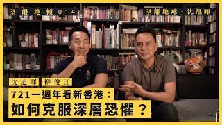 【堅離地傾.沈旭暉 014】721一週年看新香港:如何克服深層恐懼?