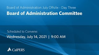 CalPERS Board of Administration July Offsite Day 3 - Wednesday, 07/14/21