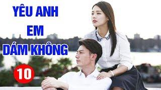 Yêu Anh Em Dám Không - Tập 10 | Phim Tình Cảm Trung Quốc Mới Hay Nhất 2020 - Thuyết Minh
