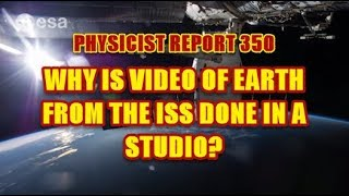 PHYSICIST REPORT 350: WHY IS VIDEO OF THE EARTH FROM THE ISS PRODUCED IN A STUDIO?