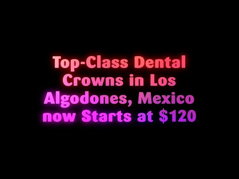 Top-Class Dental Crowns in Los Algodones, Mexico now Starts at $120