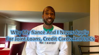Why My Fiancé  And I Never Apply For Joint Loans, Credit Cards and LOCs (Wealth Building)
