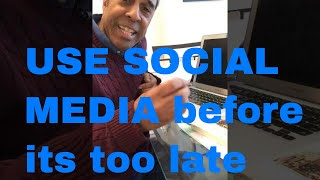 USE SOCIAL MEDIA before its too late