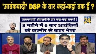 सबसे बड़ा सवाल : 'आतंकवादी' DSP के तार कहां-कहां तक हैं ?