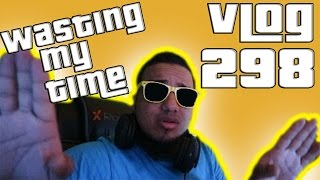 Vlog 298 Wasting My Time!!!