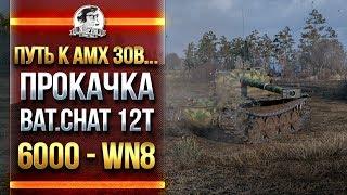 ПУТЬ К AMX 30B... ПРОКАЧКА Bat.Chat 12t и 6000 - WN8!
