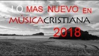 MUSICA CRISTIANA LO MAS NUEVO DEL 2018