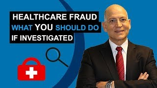 Healthcare Fraud - What YOU Should Do If Investigated