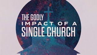 The Godly Impact of a Single Church