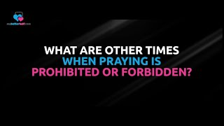 Q: What are the Times when Praying is Prohibited or Forbidden?