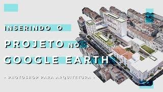 Inserindo o Projeto no Google Earth - Photoshop para Arquitetura