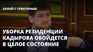 Уборка резиденции Кадырова обойдется в целое состояние. Запой с Туватиным