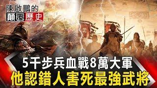 【陳啟鵬的顛覆歷史】5千步兵血戰8萬大軍 他認錯人害死最強武將