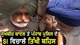 Sukhbir Badal और Punjab Police के Sub Inspector के बीच तीखी बहस