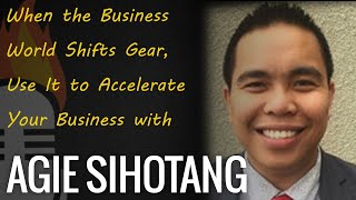 When the Business World Shifts Gear, Use It to Accelerate Your Business with Agie Sihotang