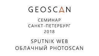 Семинар ГЕОСКАН Санкт-Петербург 2018. Спутник Веб. Облачный PhotoScan