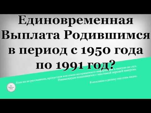 Единовременная Выплата Родившимся в период с 1950 года по 1991 год в Ноябре 2017 года?