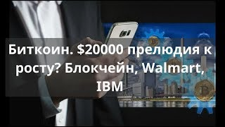 Биткоин.  $20000 прелюдия к росту? Блокчейн, Walmart, IBM.  Прогноз BTC доллар