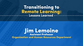 Transitioning to Remote Learning: Lessons Learned Jim Lemoine Assistant Professor Organization and Human Resources Department
