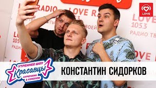 Константин Сидорков в гостях у Красавцев Love Radio 27.07.2018