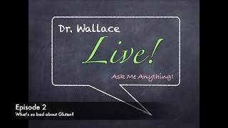 Dr. Wallace Live!  Episode 2             What's So Bad About Gluten?