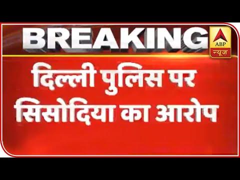 Manish Sisodia Accuses Delhi Police Of Violence | ABP News