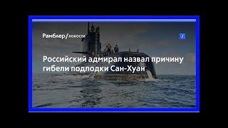 Российский адмирал назвал причину гибели подлодки сан-хуан
