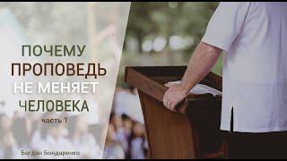Богдан Бондаренко - Почему проповедь не меняет человека - 1 часть