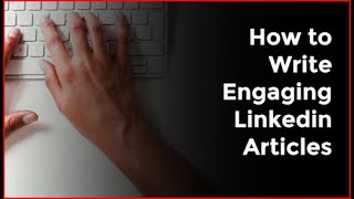 How to Write Engaging Linkedin Articles