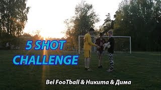5 SHOTS CHALLENGE! Bel FooTball & Никита & Дима