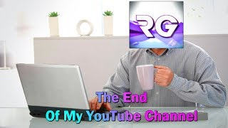 The End Of My YouTube Channel