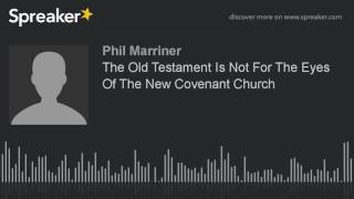 The Old Testament Is Not For The Eyes Of The New Covenant Church