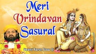 मेरी वृन्दावन ससुराल !! Meri Vrindavan Sasural !! कृष्ण भजन !! Shri Swami Karun Dass Ji Maharaj