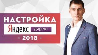 Как настроить Яндекс Директ в 2018 году. Запуск контекстной рекламы в Яндекс Директ