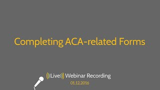 Completing Affordable Care Act Related Forms 1095-A, 8962 And 8965 - 2016 Webinar