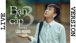 BẠN CẤP 3 | LOU HOÀNG | LIVE VERSION