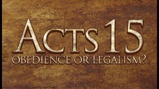 Acts 15 - Obedience or Legalism?