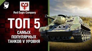 ТОП 5 Самых популярных танков V уровня - Выпуск №72 - от Red Eagle [World of Tanks]