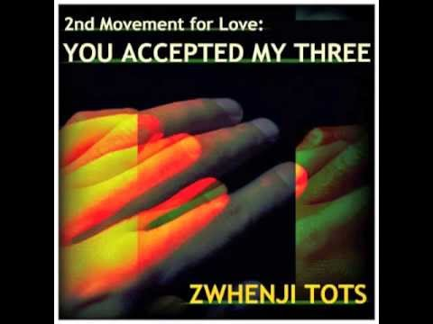 Zwhenj Tots - 2nd Movement for Love: You Accepted My Three