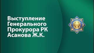 Выступление Генерального Прокурора Республики Казахстан Асанова Ж.К.