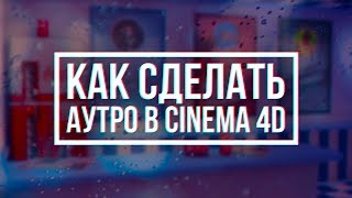 КАК СДЕЛАТЬ АУТРО В CINEMA 4D / Cinema 4d lesson (Урок)