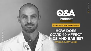 Dr. Scott James | How Does COVID-19 Affect Kids and Babies? | TGC Q&A