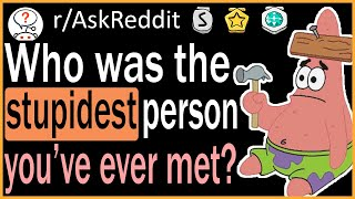 Who Was The Stupidest Person You've Ever Met? - r/AskReddit