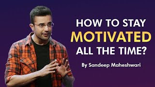 How to Stay Motivated all the time? By Sandeep Maheshwari