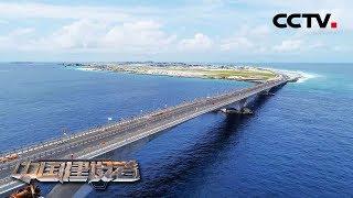 《中国建设者》大洋深处的挑战:中国工程团队修建2公里长中马友谊大桥 设计使用寿命一百年 20181004   CCTV科教